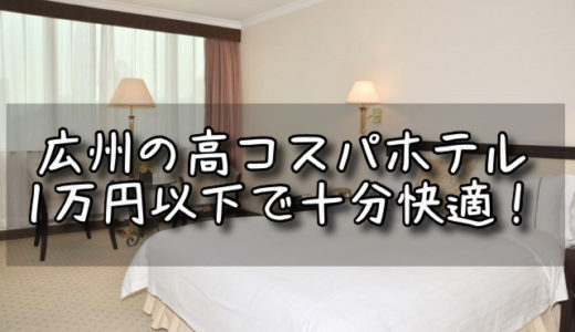 広州で清潔!オシャレ!コスパ最強!一万円以下ホテル10選(2019/9追記)
